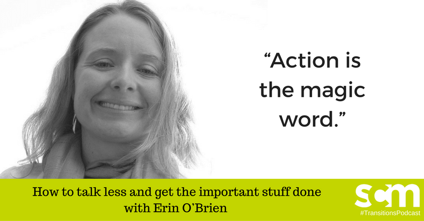 TRANSITIONS 0015: How to talk less and get the important stuff done with Erin O'Brien